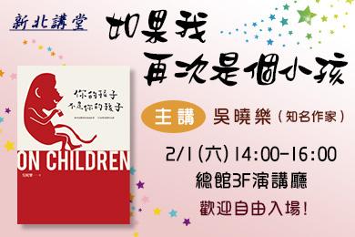 【總館】知名作家吳曉樂老師分享<如果我再次是個孩子>,2/1新北講堂邀您一起回歸親子關係的初衷!
